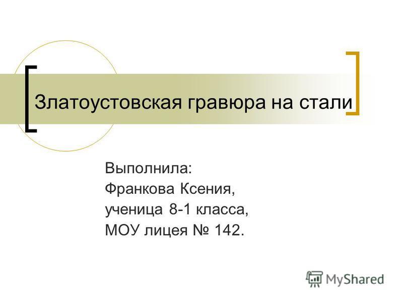 Златоустовская гравюра на стали Выполнила: Франкова Ксения, ученица 8-1 класса, МОУ лицея 142.