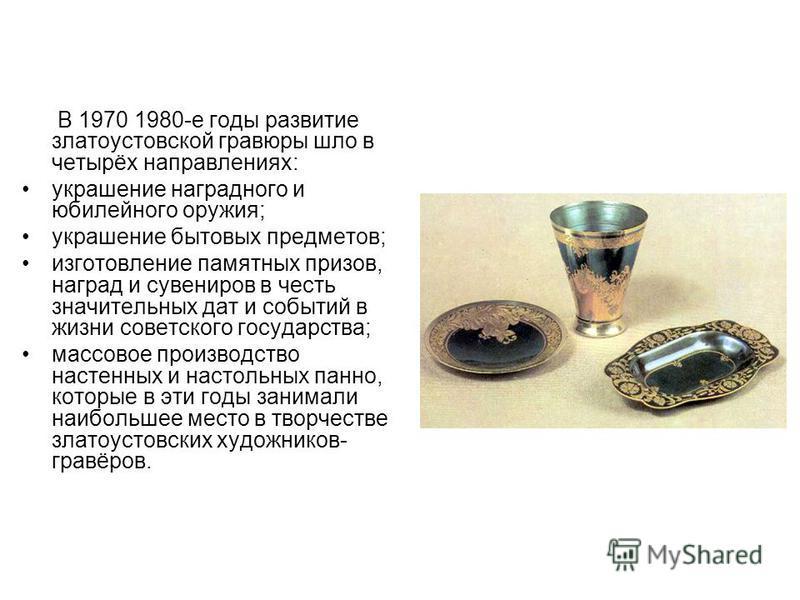 В 1970 1980-е годы развитие златоустовской гравюры шло в четырёх направлениях: украшение наградного и юбилейного оружия; украшение бытовых предметов; изготовление памятных призов, наград и сувениров в честь значительных дат и событий в жизни советско