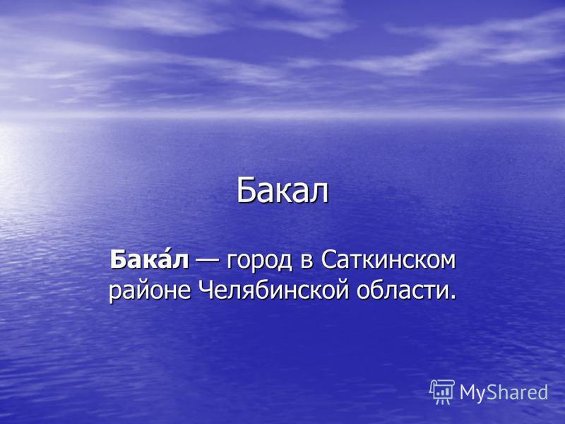 Бакал Бака́л город в Саткинском районе Челябинской области.