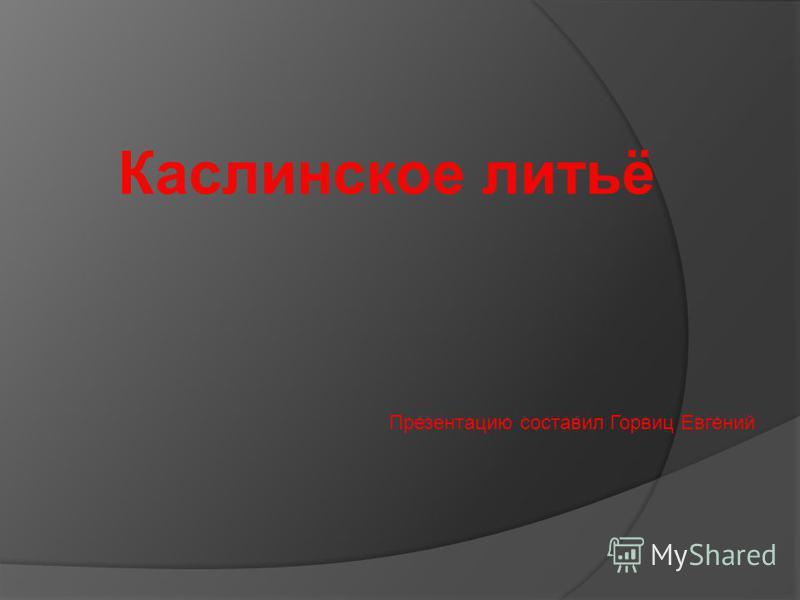 Каслинское литьё Презентацию составил Горвиц Евгений