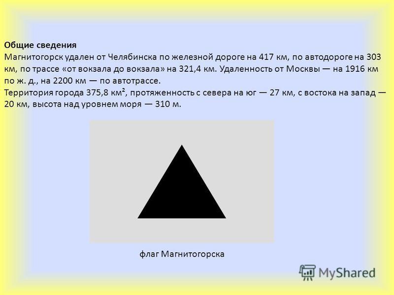 Общие сведения Магнитогорск удален от Челябинска по железной дороге на 417 км, по автодороге на 303 км, по трассе «от вокзала до вокзала» на 321,4 км. Удаленность от Москвы на 1916 км по ж. д., на 2200 км по автотрассе. Территория города 375,8 км², п