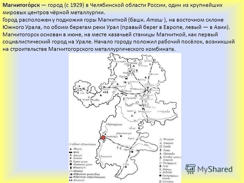 Магнитого́рск город (с 1929) в Челябинской области России, один из крупнейших мировых центров чёрной металлургии. Город расположен у подножия горы Магнитной (башк. Аташ ), на восточном склоне Южного Урала, по обоим берегам реки Урал (правый берег в Е