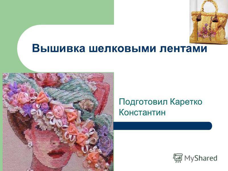 Подготовил Каретко Константин Вышивка шелковыми лентами