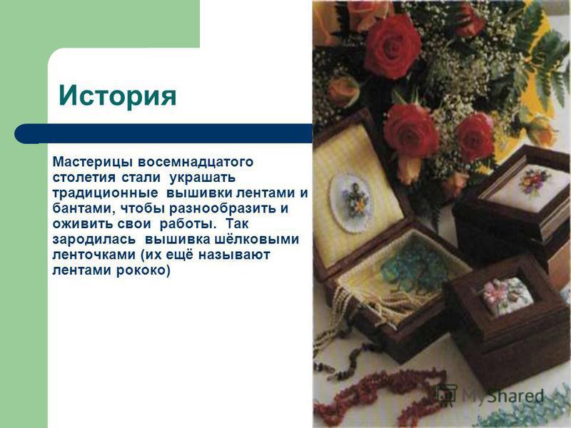 История Мастерицы восемнадцатого столетия стали украшать традиционные вышивки лентами и бантами, чтобы разнообразить и оживить свои работы. Так зародилась вышивка шёлковыми ленточками (их ещё называют лентами рококо)
