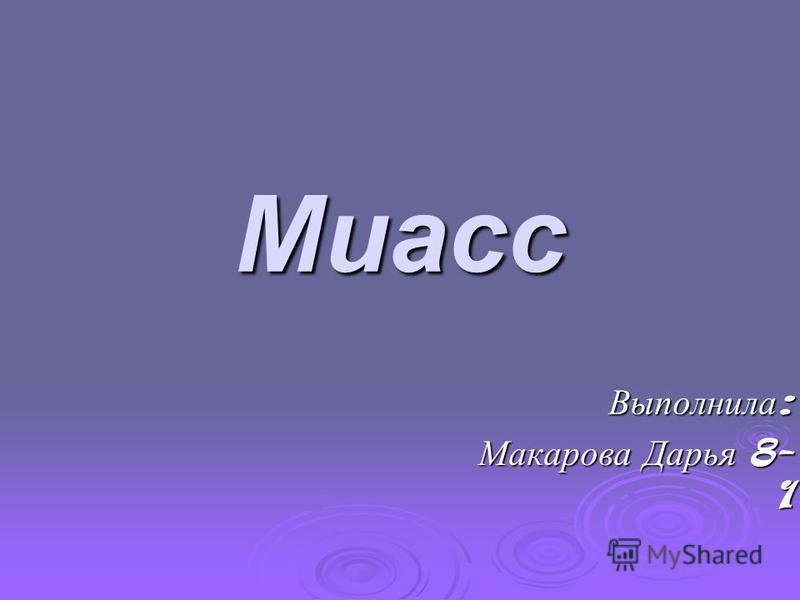 Миасс Выполнила : Макарова Дарья 8- 1