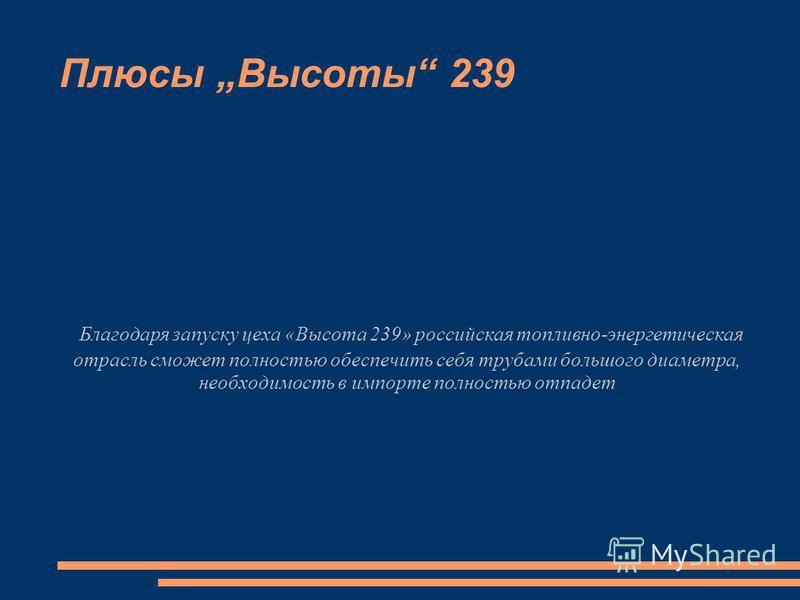 Благодаря запуску цеха «Высота 239» российская топливно-энергетическая отрасль сможет полностью обеспечить себя трубами большого диаметра, необходимость в импорте полностью отпадет Плюсы Высоты 239