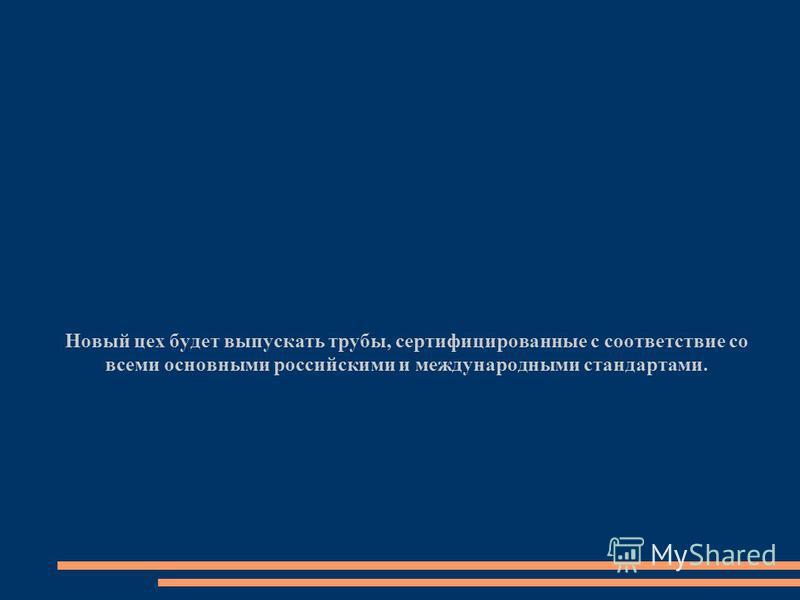 Новый цех будет выпускать трубы, сертифицированные с соответствие со всеми основными российскими и международными стандартами.