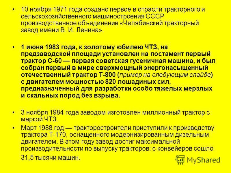10 ноября 1971 года создано первое в отрасли тракторного и сельскохозяйственного машиностроения СССР производственное объединение «Челябинский тракторный завод имени В. И. Ленина». 1 июня 1983 года, к золотому юбилею ЧТЗ, на предзаводской площади уст