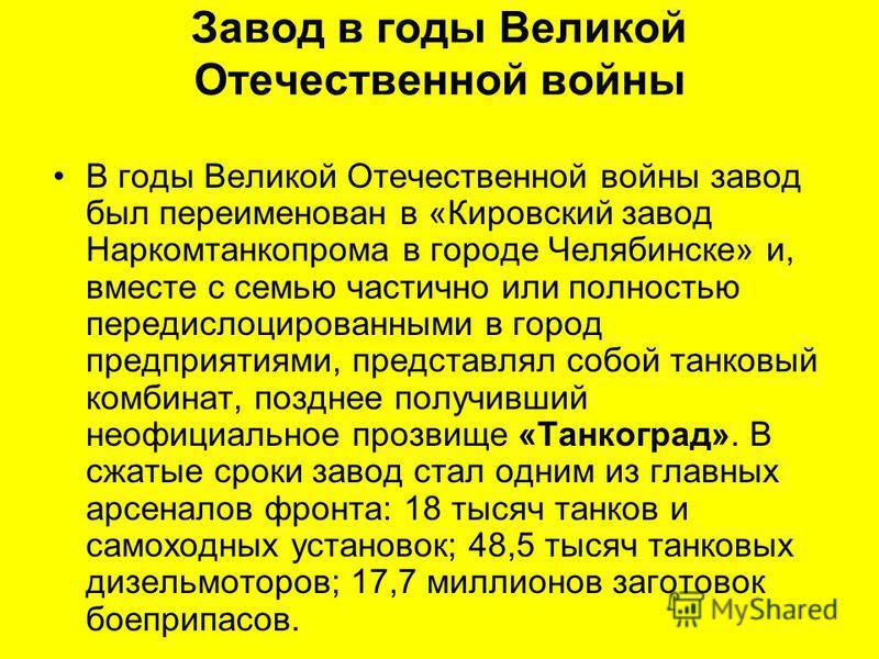 Завод в годы Великой Отечественной войны В годы Великой Отечественной войны завод был переименован в «Кировский завод Наркомтанкопрома в городе Челябинске» и, вместе с семью частично или полностью передислоцированными в город предприятиями, представл