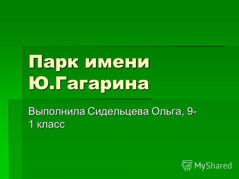Парк имени Ю.Гагарина Выполнила Сидельцева Ольга, 9- 1 класс