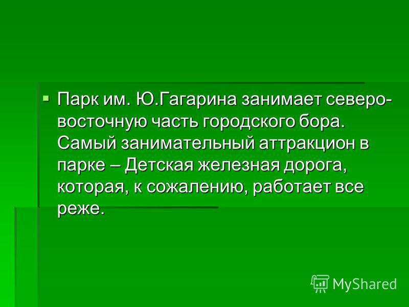 Парк им. Ю.Гагарина занимает северо- восточную часть городского бора. Самый занимательный аттракцион в парке – Детская железная дорога, которая, к сожалению, работает все реже. Парк им. Ю.Гагарина занимает северо- восточную часть городского бора. Сам