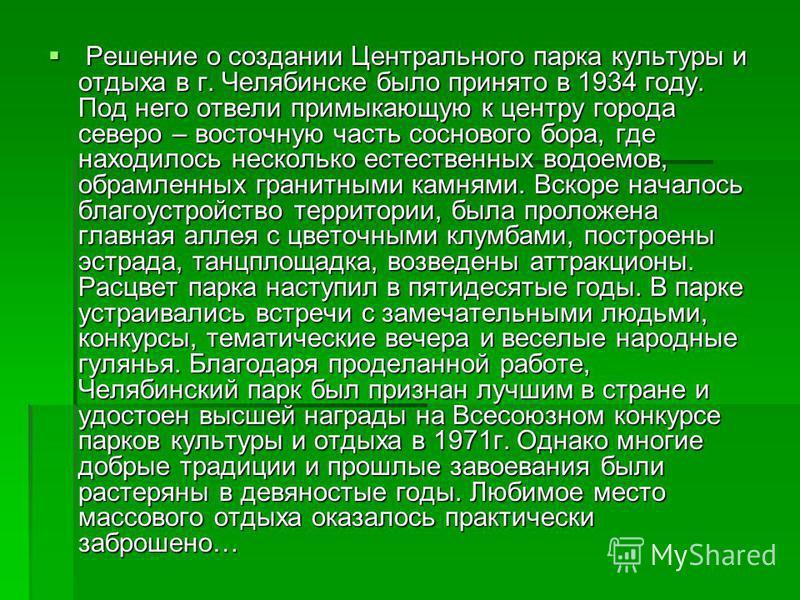 Решение о создании Центрального парка культуры и отдыха в г. Челябинске было принято в 1934 году. Под него отвели примыкающую к центру города северо – восточную часть соснового бора, где находилось несколько естественных водоемов, обрамленных гранитн