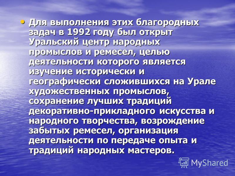 Для выполнения этих благородных задач в 1992 году был открыт Уральский центр народных промыслов и ремесел, целью деятельности которого является изучение исторически и географически сложившихся на Урале художественных промыслов, сохранение лучших трад