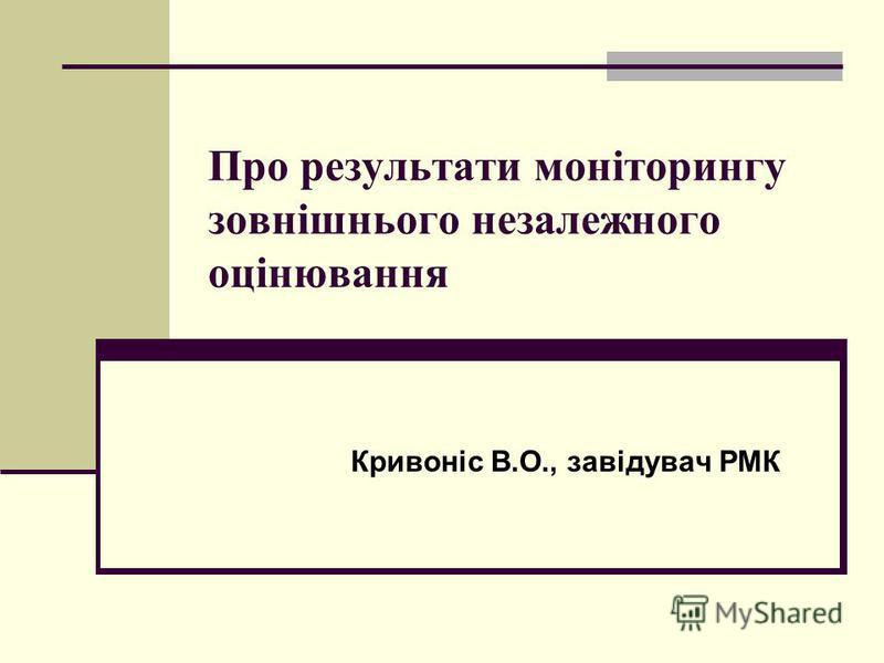 Про результати моніторингу зовнішнього незалежного оцінювання Кривоніс В.О., завідувач РМК
