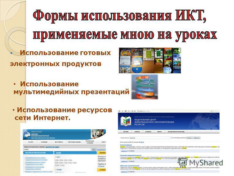 Использование готовых электронных продуктов Использование мультимедийных презентаций Использование ресурсов сети Интернет.