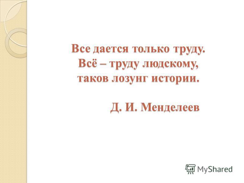 Все дается только труду. Всё – труду людскому, таков лозунг истории. Д. И. Менделеев