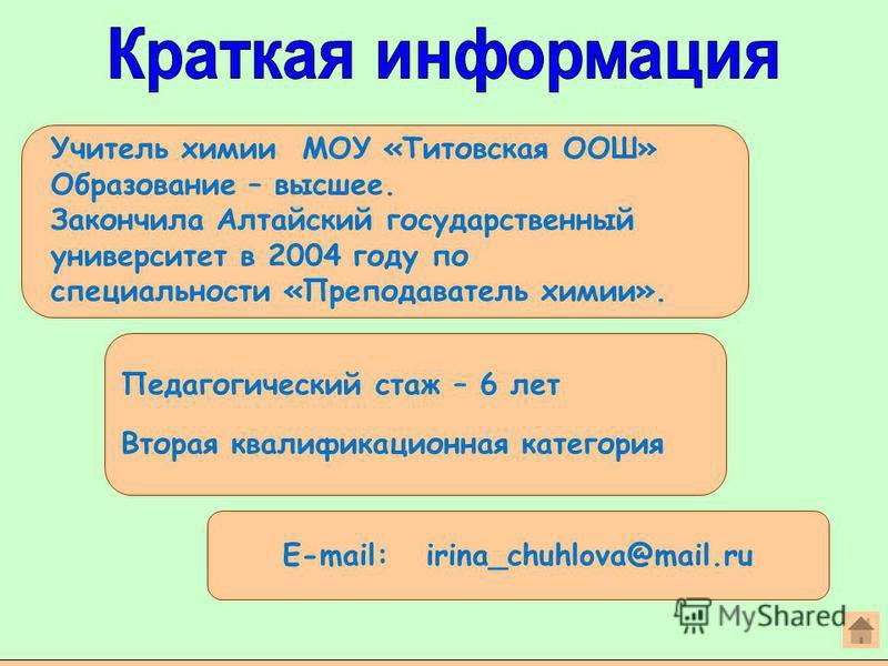 Педагогический стаж – 6 лет Вторая квалификационная категория E-mail: irina_chuhlova@mail.ru Учитель химии МОУ «Титовская ООШ» Образование – высшее. Закончила Алтайский государственный университет в 2004 году по специальности «Преподаватель химии».