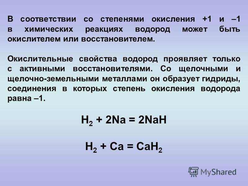 В соответствии со степенями окисления +1 и –1 в химических реакциях водород может быть окислителем или восстановителем. Окислительные свойства водород проявляет только с активными восстановителями. Со щелочными и щелочно-земельными металлами он образ