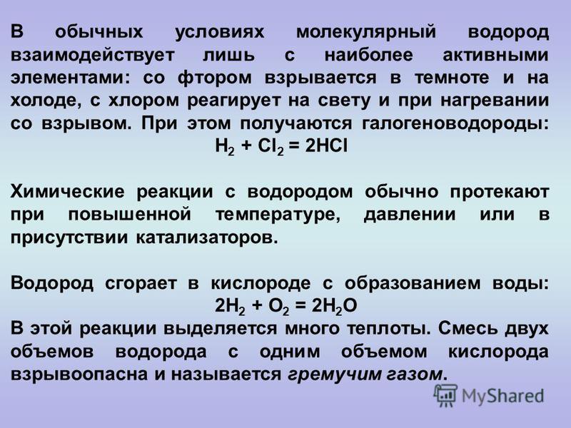 В обычных условиях молекулярный водород взаимодействует лишь с наиболее активными элементами: со фтором взрывается в темноте и на холоде, с хлором реагирует на свету и при нагревании со взрывом. При этом получаются галогеноводороды: H 2 + Cl 2 = 2HCl