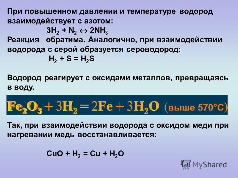 При повышенном давлении и температуре водород взаимодействует с азотом: 3H 2 + N 2 2NH 3 Реакция обратима. Аналогично, при взаимодействии водорода с серой образуется сероводород: H 2 + S = H 2 S Водород реагирует с оксидами металлов, превращаясь в во