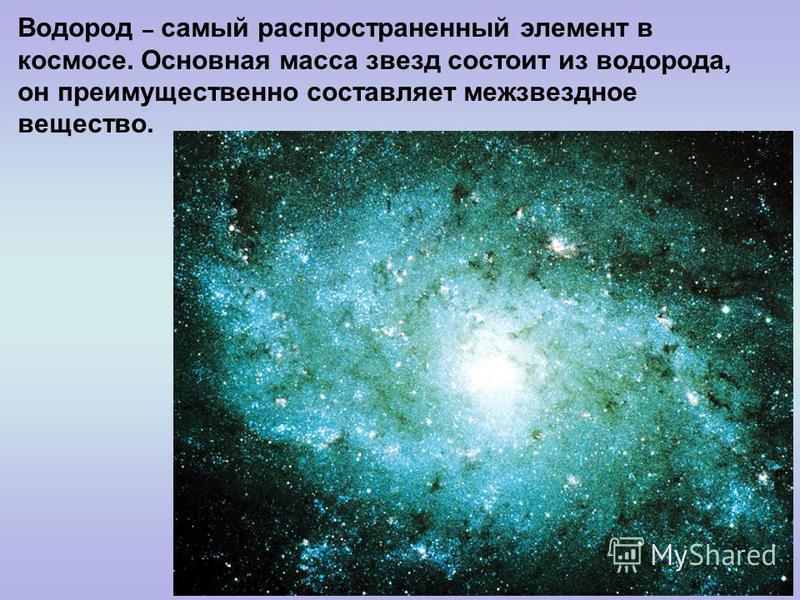 Водород – самый распространенный элемент в космосе. Основная масса звезд состоит из водорода, он преимущественно составляет межзвездное вещество.