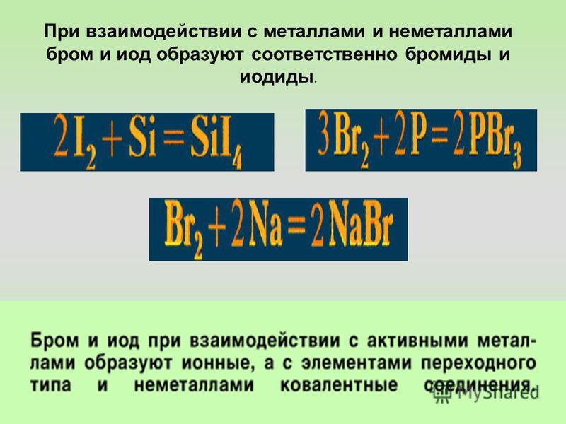 При взаимодействии с металлами и неметаллами бром и иод образуют соответственно бромиды и иодиды.