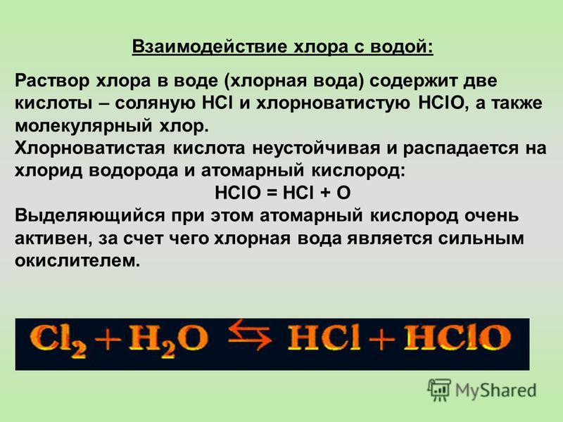 Взаимодействие хлора с водой: Раствор хлора в воде (хлорная вода) содержит две кислоты – соляную HCl и хлорноватистую HСlO, а также молекулярный хлор. Хлорноватистая кислота неустойчивая и распадается на хлорид водорода и атомарный кислород: НСlО = Н