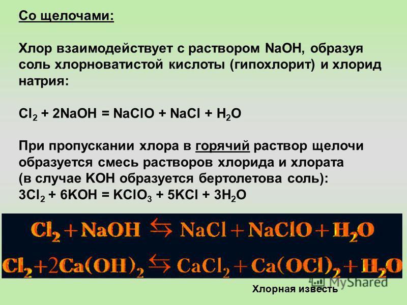 Со щелочами: Хлор взаимодействует с раствором NaOH, образуя соль хлорноватистой кислоты (гипохлорит) и хлорид натрия: Cl 2 + 2NaOH = NaClO + NaCl + H 2 O При пропускании хлора в горячий раствор щелочи образуется смесь растворов хлорида и хлората (в с