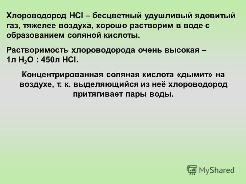 Хлороводород HCl – бесцветный удушливый ядовитый газ, тяжелее воздуха, хорошо растворим в воде с образованием соляной кислоты. Растворимость хлороводорода очень высокая – 1 л Н 2 О : 450 л НСl. Концентрированная соляная кислота «дымит» на воздухе, т.