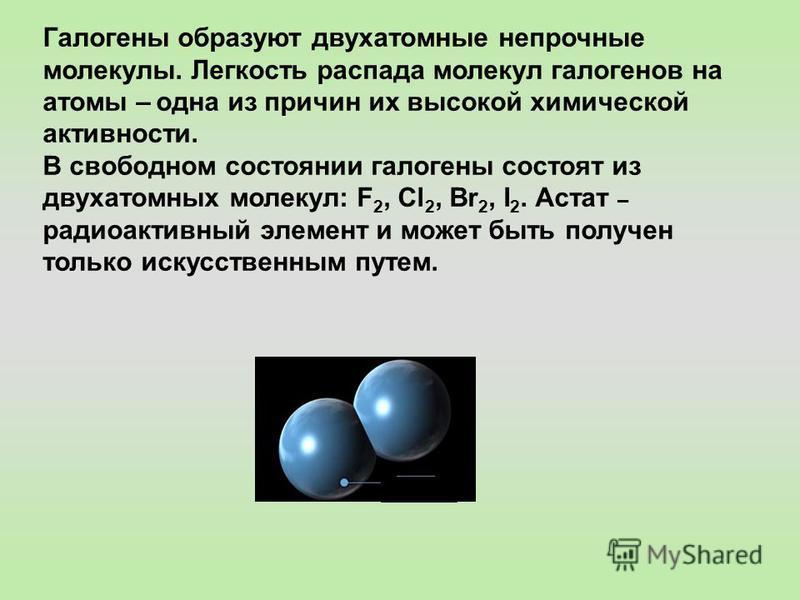 Галогены образуют двухатомные непрочные молекулы. Легкость распада молекул галогенов на атомы – одна из причин их высокой химической активности. В свободном состоянии галогены состоят из двухатомных молекул: F 2, Cl 2, Br 2, I 2. Астат – радиоактивны