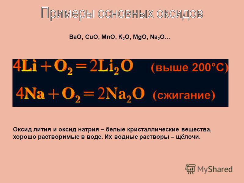 Оксид лития и оксид натрия – белые кристаллические вещества, хорошо растворимые в воде. Их водные растворы – щёлочи. ВаО, CuO, MnO, K 2 O, MgO, Na 2 O…