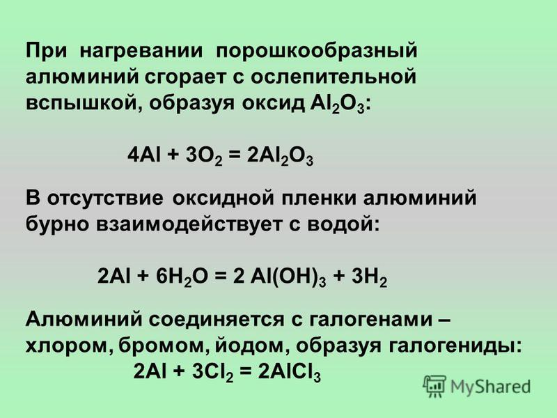 При нагревании порошкообразный алюминий сгорает с ослепительной вспышкой, образуя оксид Al 2 O 3 : 4Al + 3O 2 = 2Al 2 O 3 В отсутствие оксидной пленки алюминий бурно взаимодействует с водой: 2Al + 6H 2 O = 2 Al(OH) 3 + 3H 2 Алюминий соединяется с гал
