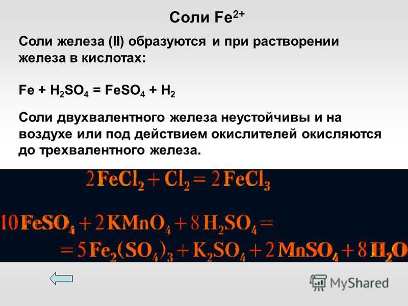 Соли железа (II) образуются и при растворении железа в кислотах: Fe + H 2 SO 4 = FeSO 4 + H 2 Соли двухвалентного железа неустойчивы и на воздухе или под действием окислителей окисляются до трехвалентного железа. Соли Fe 2+