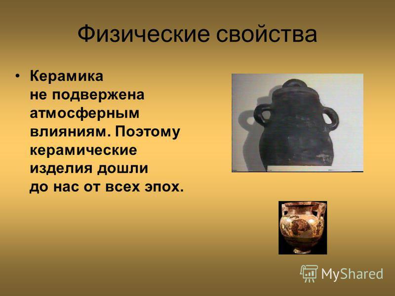 Физические свойства Керамика не подвержена атмосферным влияниям. Поэтому керамические изделия дошли до нас от всех эпох.
