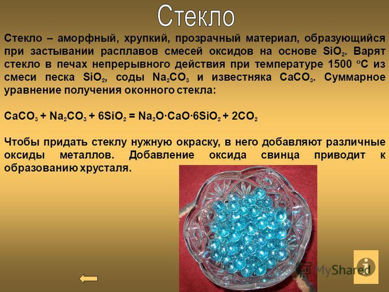 Стекло – аморфный, хрупкий, прозрачный материал, образующийся при застывании расплавов смесей оксидов на основе SiO 2. Варят стекло в печах непрерывного действия при температуре 1500 C из смеси песка SiO 2, соды Na 2 CO 3 и известняка CaCO 3. Суммарн