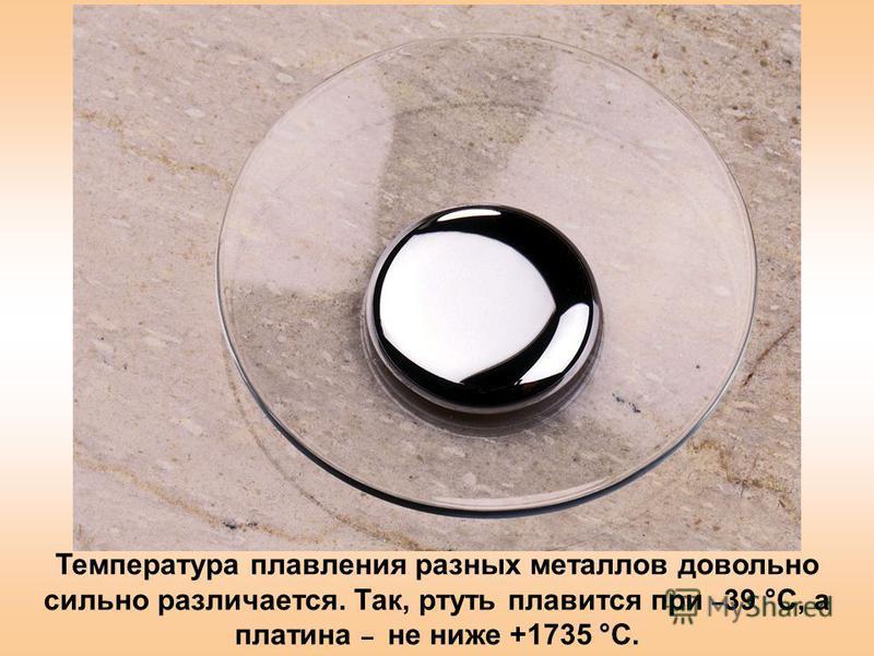 Температура плавления разных металлов довольно сильно различается. Так, ртуть плавится при – 39 °С, а платина – не ниже +1735 °С.