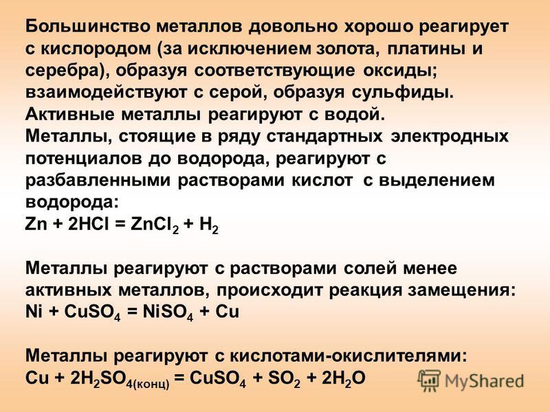 Большинство металлов довольно хорошо реагирует с кислородом (за исключением золота, платины и серебра), образуя соответствующие оксиды; взаимодействуют с серой, образуя сульфиды. Активные металлы реагируют с водой. Металлы, стоящие в ряду стандартных