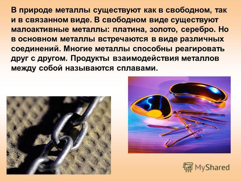 В природе металлы существуют как в свободном, так и в связанном виде. В свободном виде существуют малоактивные металлы: платина, золото, серебро. Но в основном металлы встречаются в виде различных соединений. Многие металлы способны реагировать друг