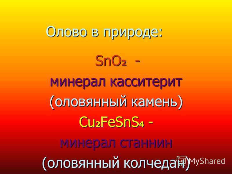 Олово в природе: SnO 2 - SnO 2 - минерал касситерит (оловянный камень) Cu 2 FeSnS 4 - минерал станнин (оловянный колчедан)