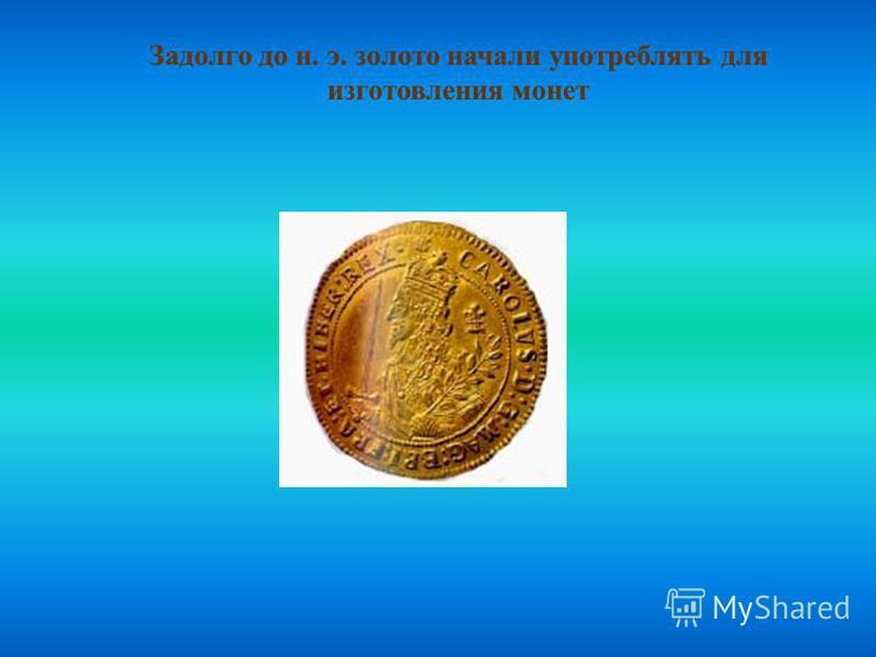 Задолго до н. э. золото начали употреблять для изготовления монет