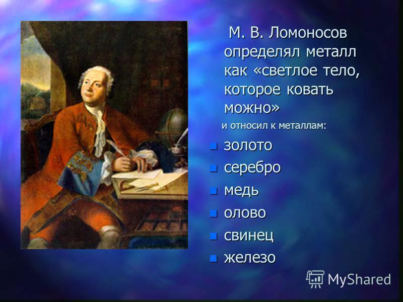 М. В. Ломоносов определял металл как «светлое тело, которое ковать можно» и относил к металлам: n золото n серебро n медь n олово n свинец n железо