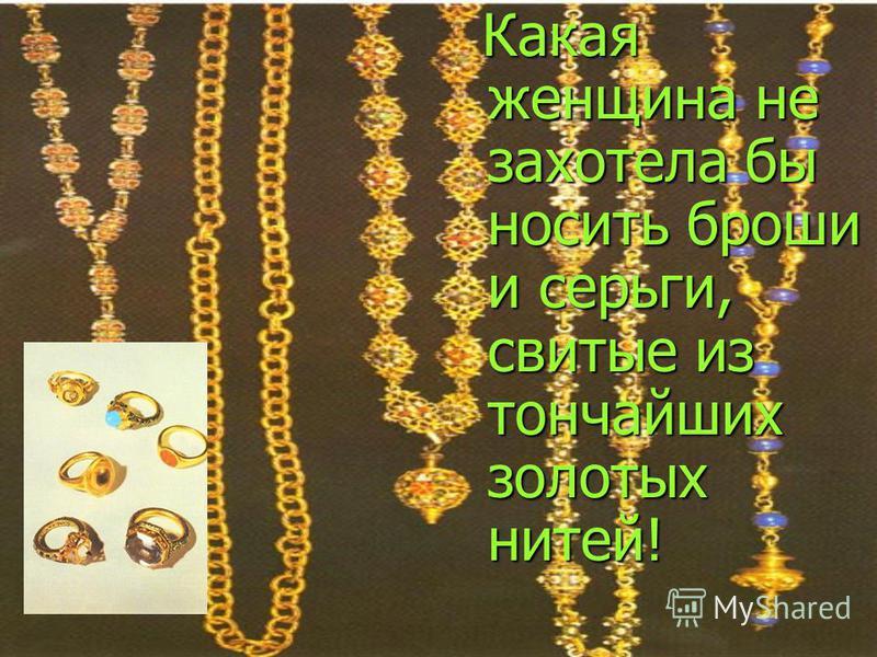 Какая женщина не захотела бы носить броши и серьги, свитые из тончайших золотых нитей!