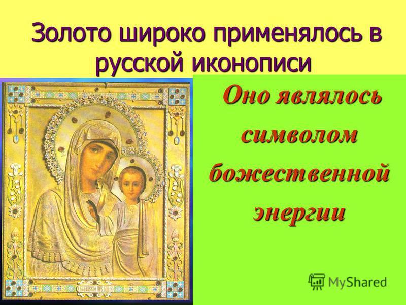 Золото широко применялось в русской иконописи Золото широко применялось в русской иконописи Оно являлось символом божественной энергии