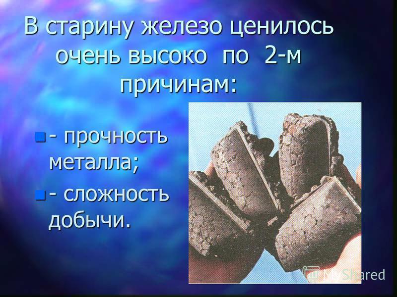В старину железо ценилось очень высоко по 2-м причинам: n - прочность металла; n - сложность добычи.