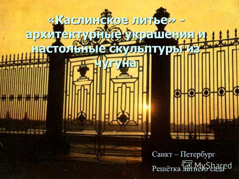 «Каслинское литье» - архитектурные украшения и настольные скульптуры из чугуна Санкт – Петербург Решётка летнего сада
