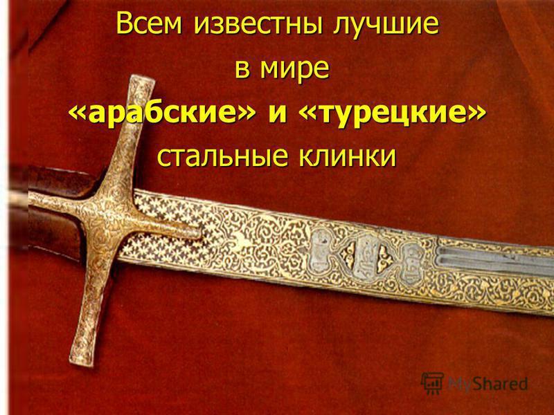 Всем известны лучшие в мире в мире «арабские» и «турецкие» стальные клинки