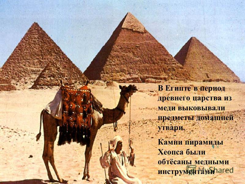 В Египте в период древнего царства из меди выковывали предметы домашней утвари. Камни пирамиды Хеопса были обтёсаны медными инструментами