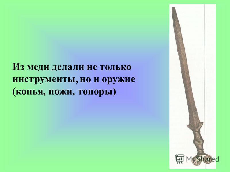 Из меди делали не только инструменты, но и оружие (копья, ножи, топоры)