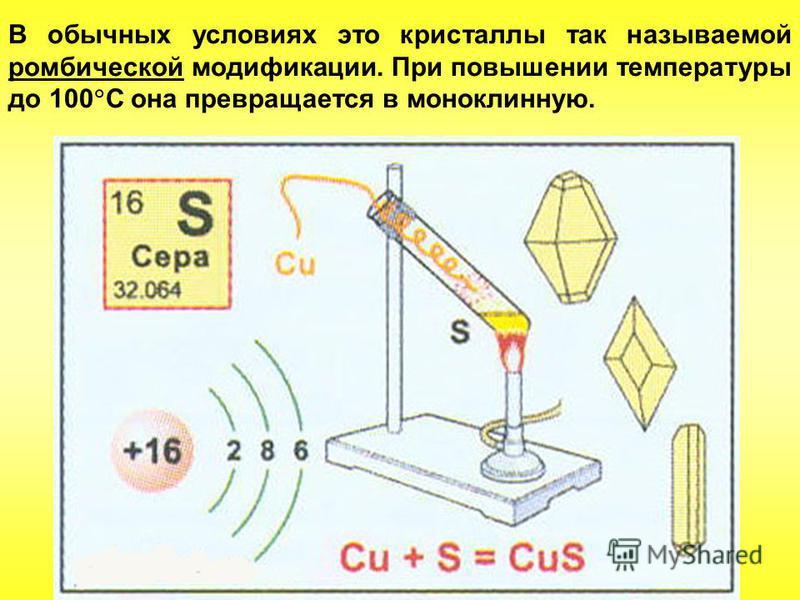 В обычных условиях это кристаллы так называемой ромбической модификации. При повышении температуры до 100 С она превращается в моноклинную.