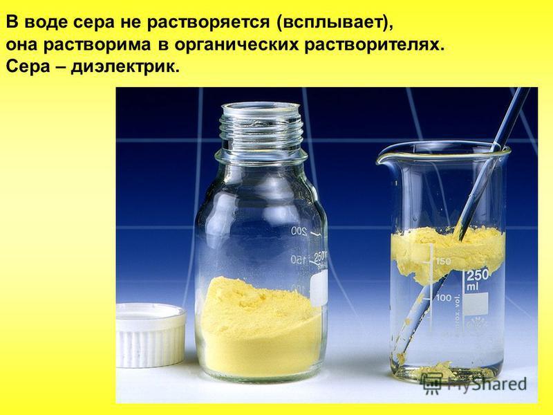 В воде сера не растворяется (всплывает), она растворима в органических растворителях. Сера – диэлектрик.